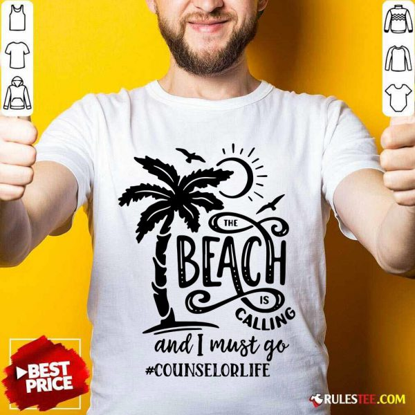 The Beach Is Calling And I Must Go Counselor Life Shirt