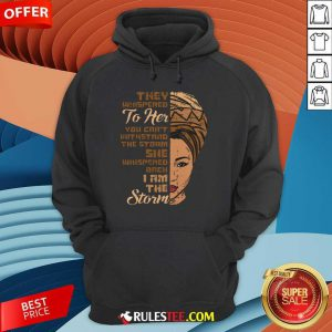 They Whispered To Her You Cannot Withstand The Storm She Whispered Back I Am The Strom Hoodie