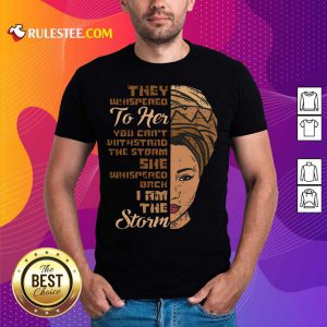 They Whispered To Her You Cannot Withstand The Storm She Whispered Back I Am The Strom Shirt
