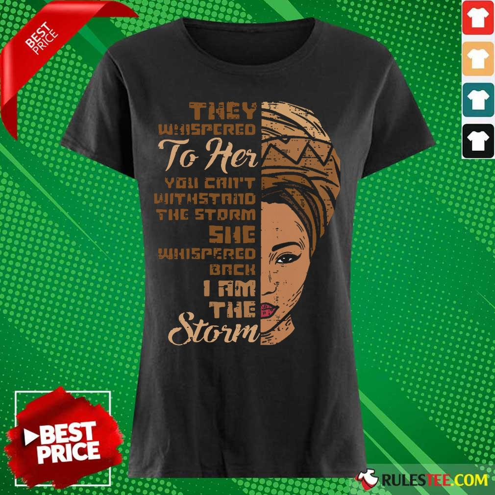 They Whispered To Her You Cannot Withstand The Storm She Whispered Back I Am The Strom Ladies Tee