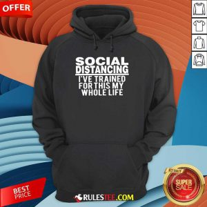 Top Social Distancing I've Trained For This My Whole Life Hoodie
