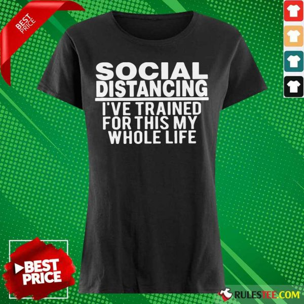 Top Social Distancing I've Trained For This My Whole Life Ladies Tee