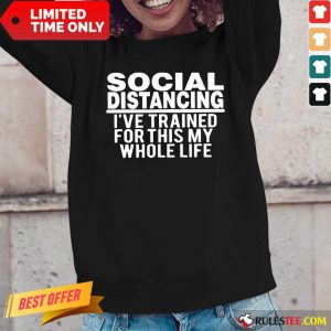 Top Social Distancing I've Trained For This My Whole Life Long-Sleeved