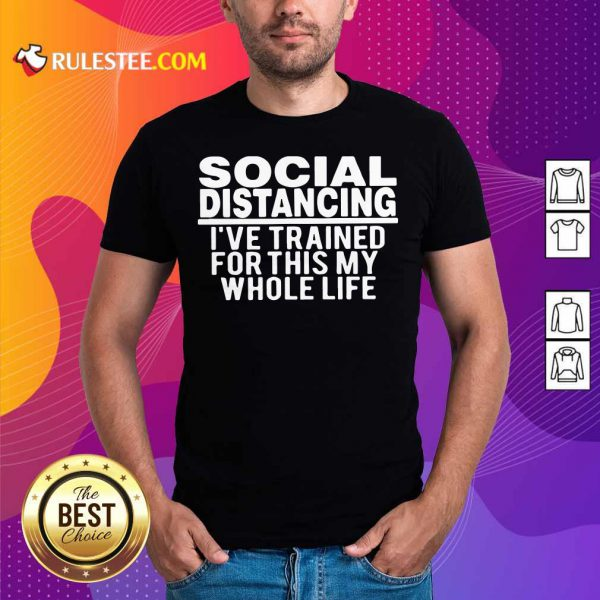 Top Social Distancing I've Trained For This My Whole Life Shirt