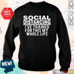 Top Social Distancing I've Trained For This My Whole Life Sweater