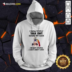 Unicorn I Know People Talk Shit Behind My Back I'm Not Stupid I Just Don't Care Hoodie