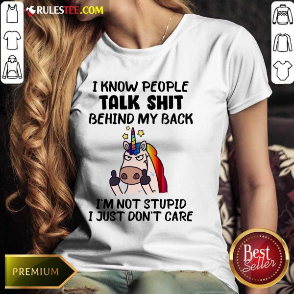 Unicorn I Know People Talk Shit Behind My Back I'm Not Stupid I Just Don't Care Ladies Tee