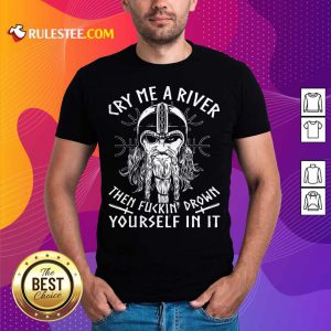 Viking Cry Me A River Then Fuckin' Drown Yourself In It Shirt