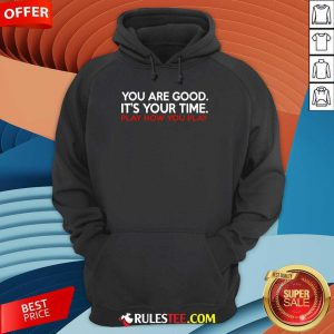 You Are Good It's Your Time Play How You Play Hoodie