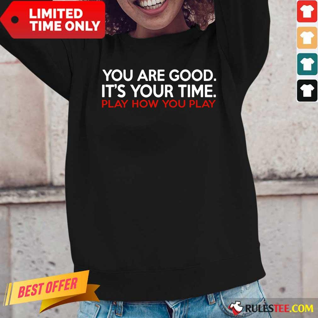You Are Good It's Your Time Play How You Play Long-Sleeved