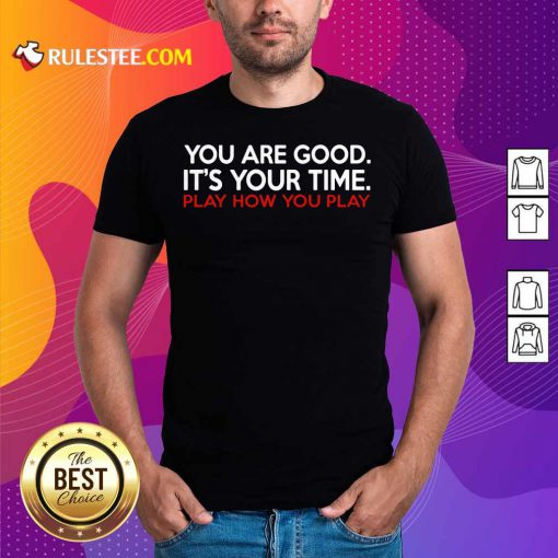 You Are Good It's Your Time Play How You Play Shirt