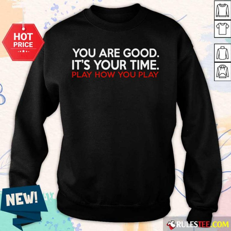 You Are Good It's Your Time Play How You Play Sweater