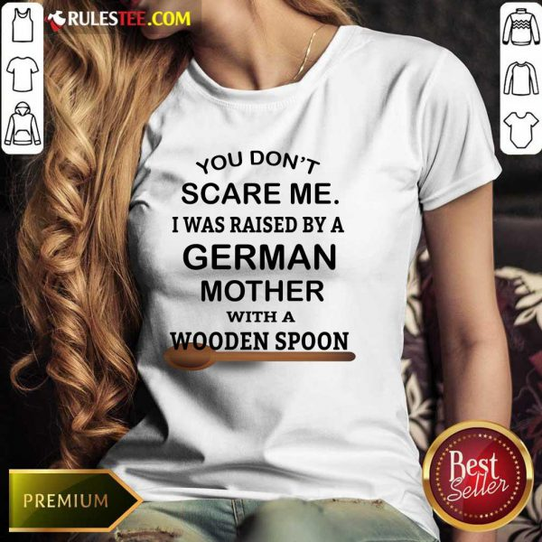 You Don't Scare Me I Was Raised By A German Mother With A Wooden Spoon Ladies Tee