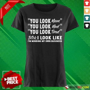 You Look Mean Mad Tired Bitch I Look Like I'm Minding My Own Business Ladies Tee