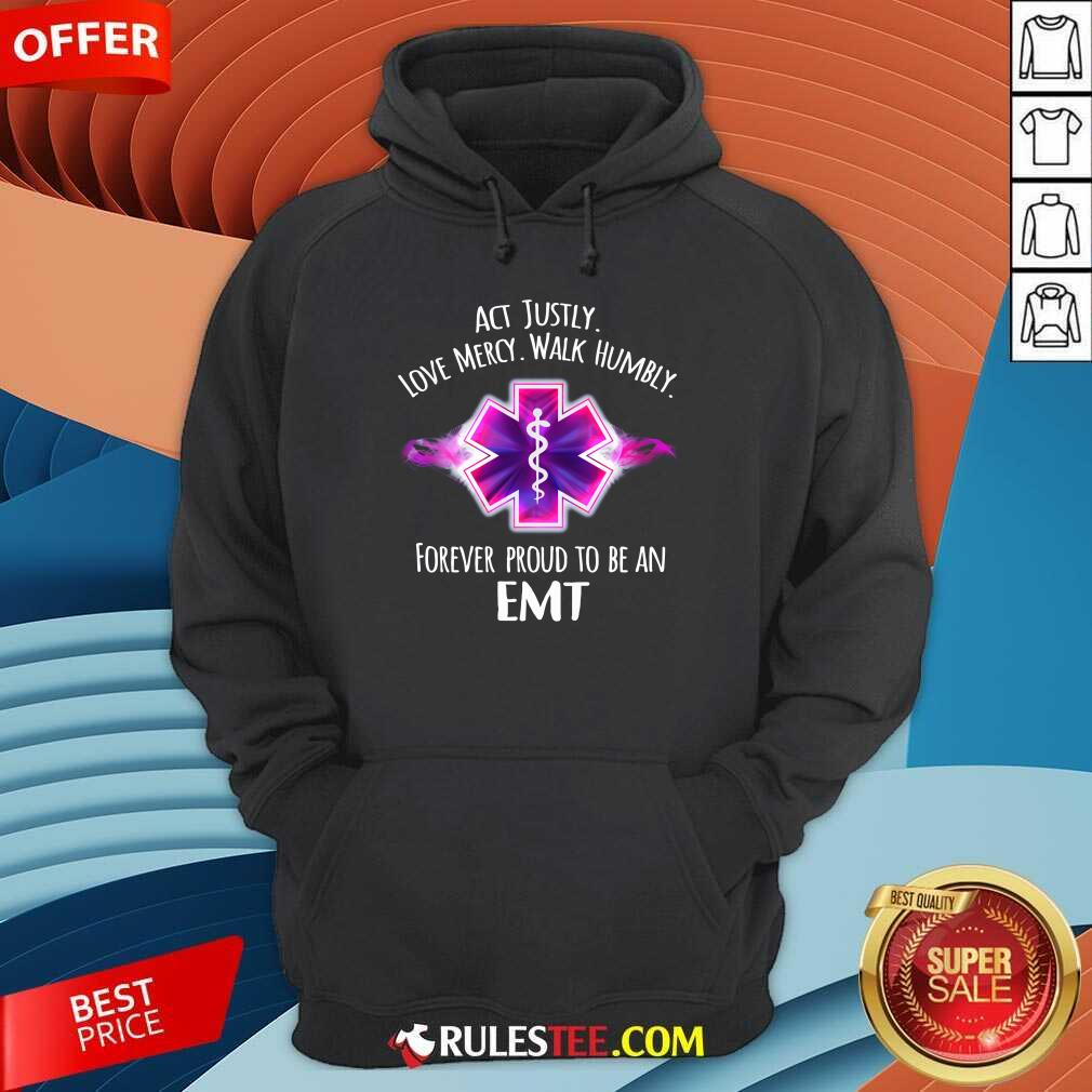 Act Justly Love Mercy Walk Humbly Forever Proud To Be An EMT Hoodie