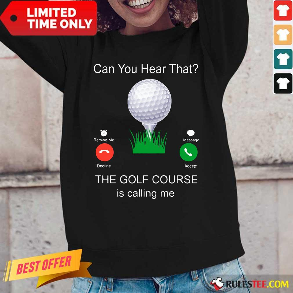 Can You Hear That The Golf Course Is Calling Me Long-Sleeved