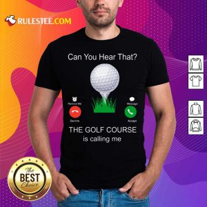 Can You Hear That The Golf Course Is Calling Me Shirt