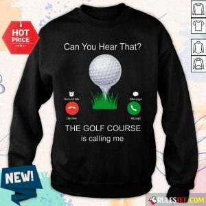 Can You Hear That The Golf Course Is Calling Me Sweater