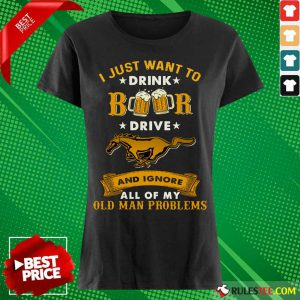 I Just Want To Drink Beer Drive Horse And Ignore All Of My Old Man Problems Ladies Tee
