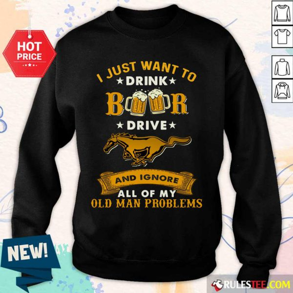 I Just Want To Drink Beer Drive Horse And Ignore All Of My Old Man Problems Sweater