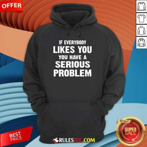 If Everybody Likes You Have A Serious Problem Hoodie