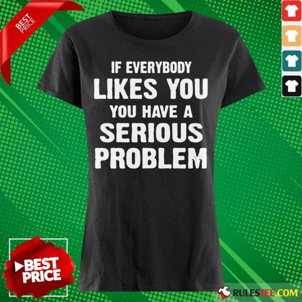 If Everybody Likes You Have A Serious Problem Ladies Tee
