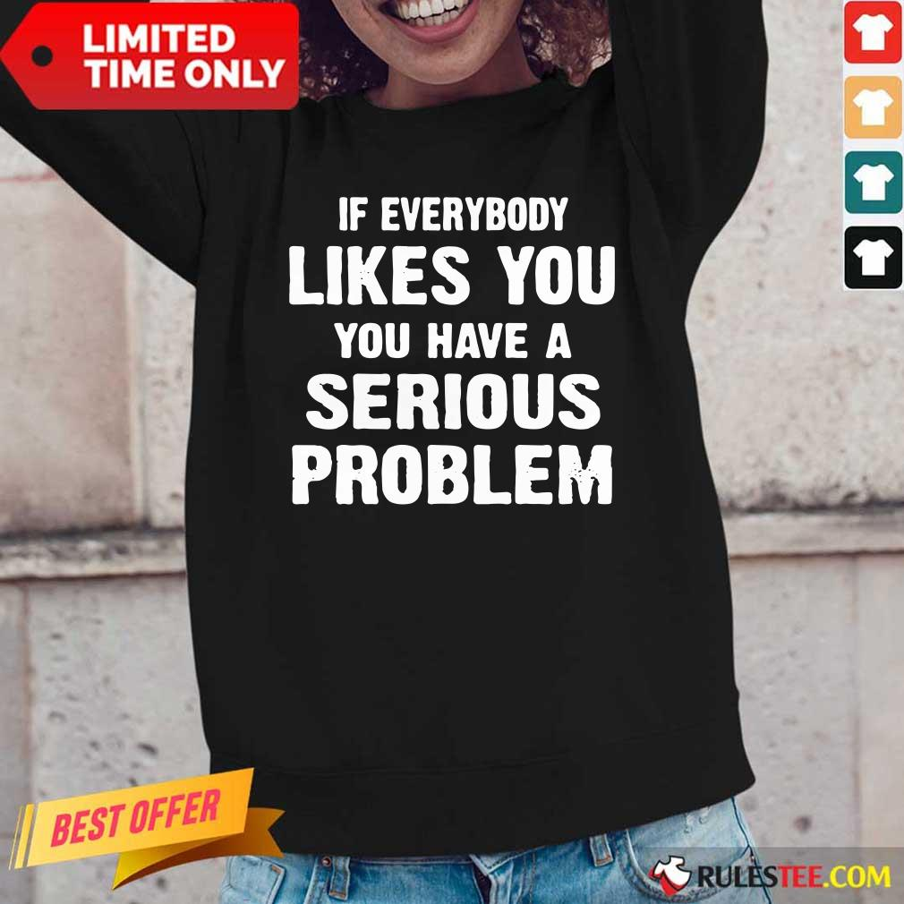 If Everybody Likes You Have A Serious Problem Long-Sleeved