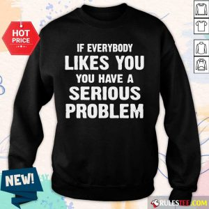 If Everybody Likes You Have A Serious Problem Sweater