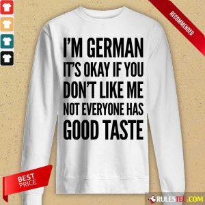 I'm German It's Okay If You Don't Like Me Not Everyone Has Good Taste Long-Sleeved