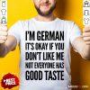I'm German It's Okay If You Don't Like Me Not Everyone Has Good Taste Shirt