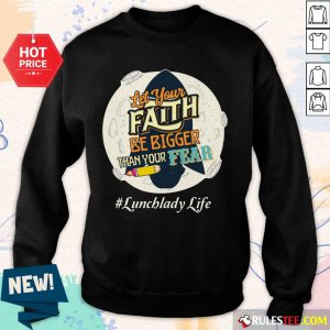 Let Your Faith Be Bigger Than Your Fear Lunch Lady Life Sweater