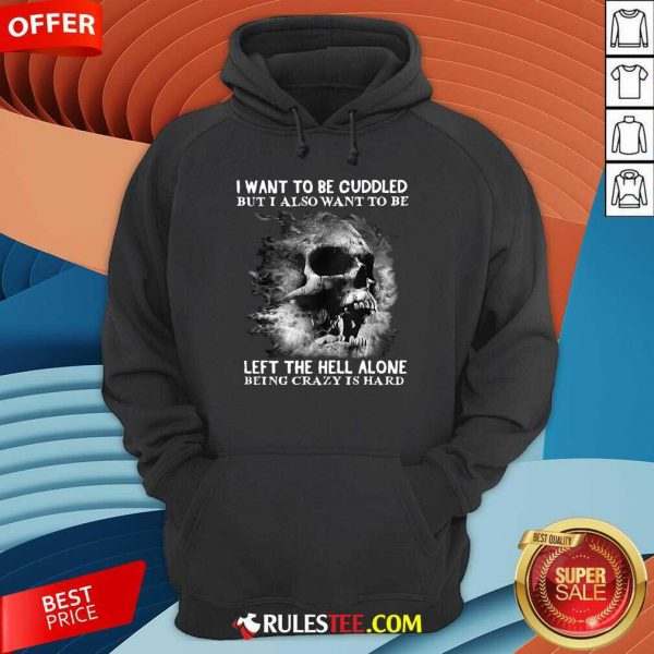 Skull I Want To Be Cuddled But I Also Want To Be Left The Hell Alone Being Crazy Is Hard Hoodie