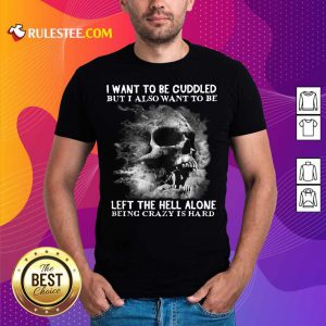 Skull I Want To Be Cuddled But I Also Want To Be Left The Hell Alone Being Crazy Is Hard Shirt