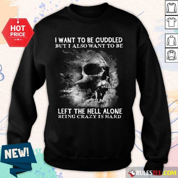 Skull I Want To Be Cuddled But I Also Want To Be Left The Hell Alone Being Crazy Is Hard Sweater