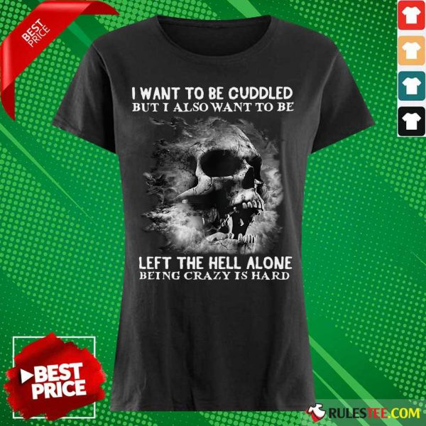 Skull I Want To Be Cuddled But I Also Want To Be Left The Hell Alone Being Crazy Is Hard Ladies Tee