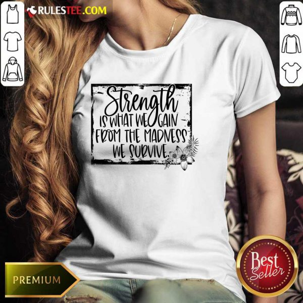 Strength Is What We Gain From The Madness We Survive Ladies Tee