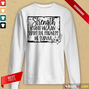 Strength Is What We Gain From The Madness We Survive Long-Sleeved