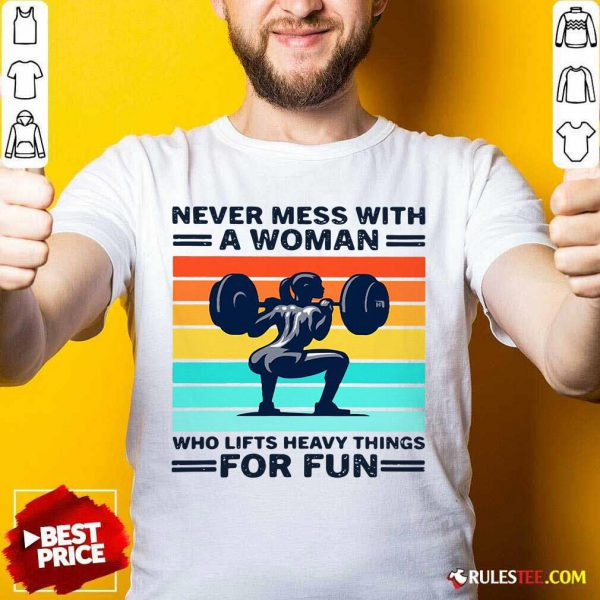 Strong Girl Weightlifting Never Mess With A Woman Who Lifts Heavy Things For Fun Shirt