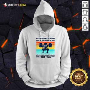 Strong Girl Weightlifting Never Mess With A Woman Who Lifts Heavy Things For Fun Hoodie