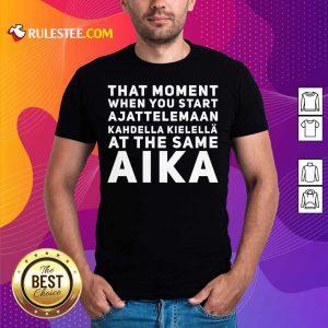 That Moment When You Start Ajattelemaan Kahdella Kielella At The Same Aika Shirt