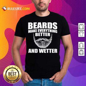 Top Beards Make Everything Better And Wetter Shirt