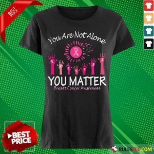 You Are Not Alone You Matter Breast Cancer Awareness Ladies Tee